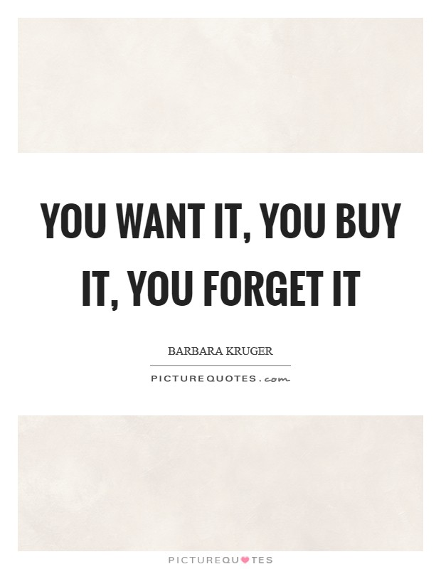 You want it, you buy it, you forget it Picture Quote #1