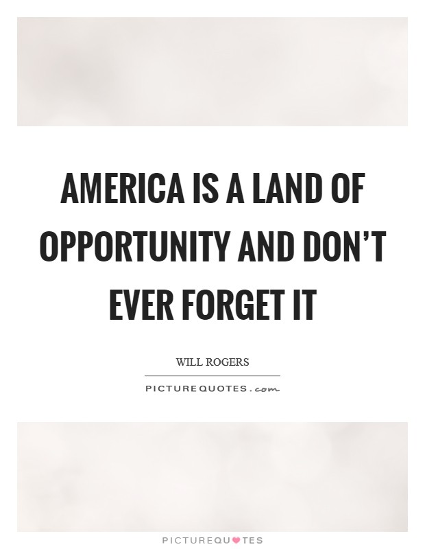 an analysis of the land of opportunity the america - united states of america land of opportunity united states of america is known as the land of opportunity for many immigrants who dare to dream of a better life since the beginning of american history, united states has focused more about equal opportunity than any other country.