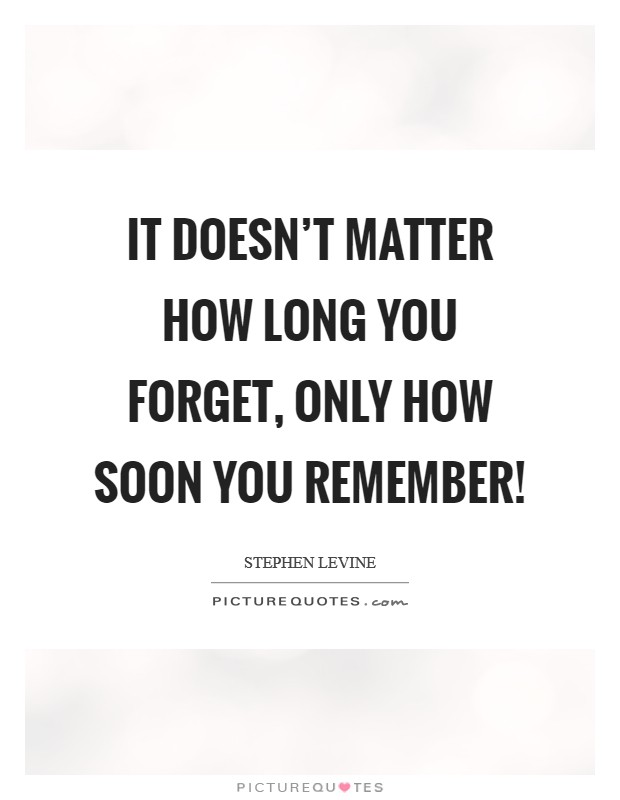 It doesn't matter how long you forget, only how soon you remember! Picture Quote #1
