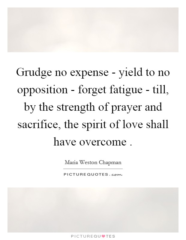 Grudge no expense - yield to no opposition - forget fatigue - till, by the strength of prayer and sacrifice, the spirit of love shall have overcome  Picture Quote #1