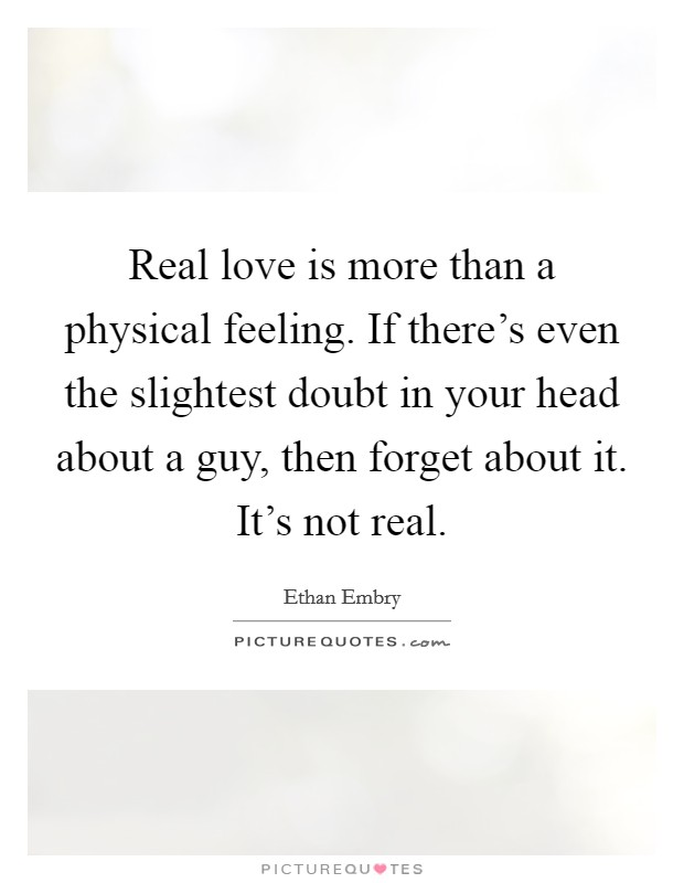 Real love is more than a physical feeling. If there's even the slightest doubt in your head about a guy, then forget about it. It's not real Picture Quote #1