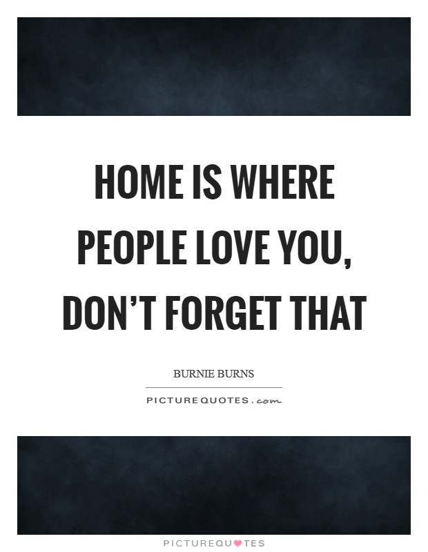 Home is where people love you, don't forget that Picture Quote #1