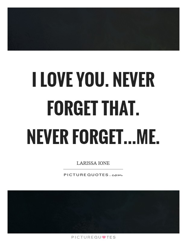 I love you. Never forget that. Never forget...me Picture Quote #1