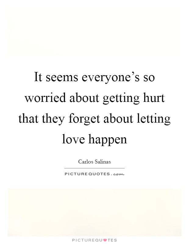It seems everyone's so worried about getting hurt that they forget about letting love happen Picture Quote #1