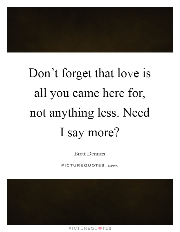 Don't forget that love is all you came here for, not anything less. Need I say more? Picture Quote #1
