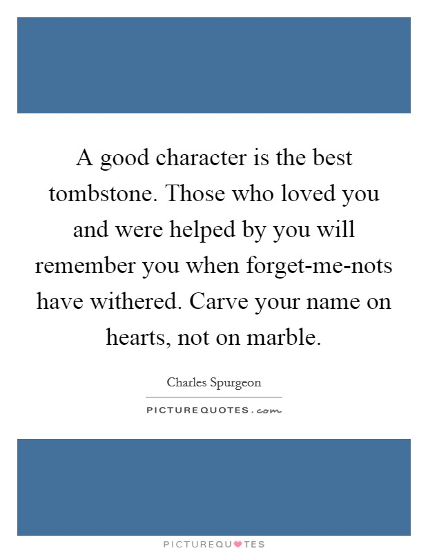 A good character is the best tombstone. Those who loved you and were helped by you will remember you when forget-me-nots have withered. Carve your name on hearts, not on marble Picture Quote #1