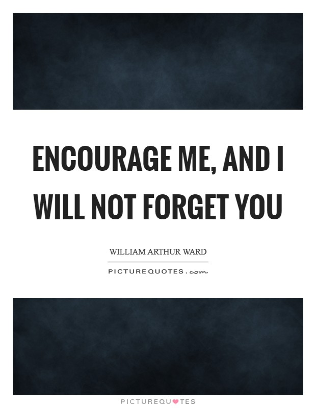 Encourage me, and I will not forget you Picture Quote #1