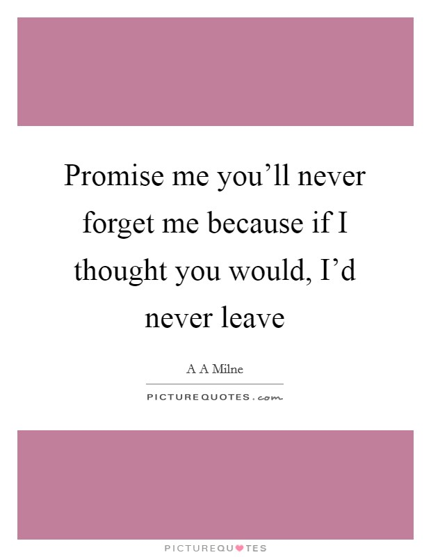 Promise me you'll never forget me because if I thought you would, I'd never leave Picture Quote #1