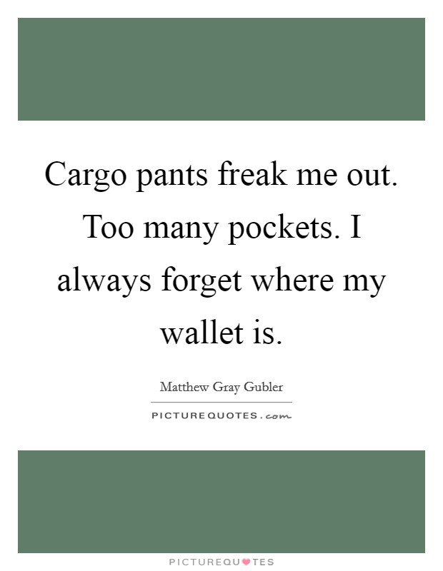 Cargo pants freak me out. Too many pockets. I always forget where my wallet is Picture Quote #1