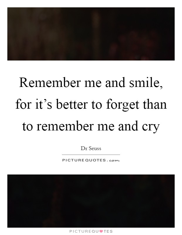 Remember me and smile, for it's better to forget than to remember me and cry Picture Quote #1
