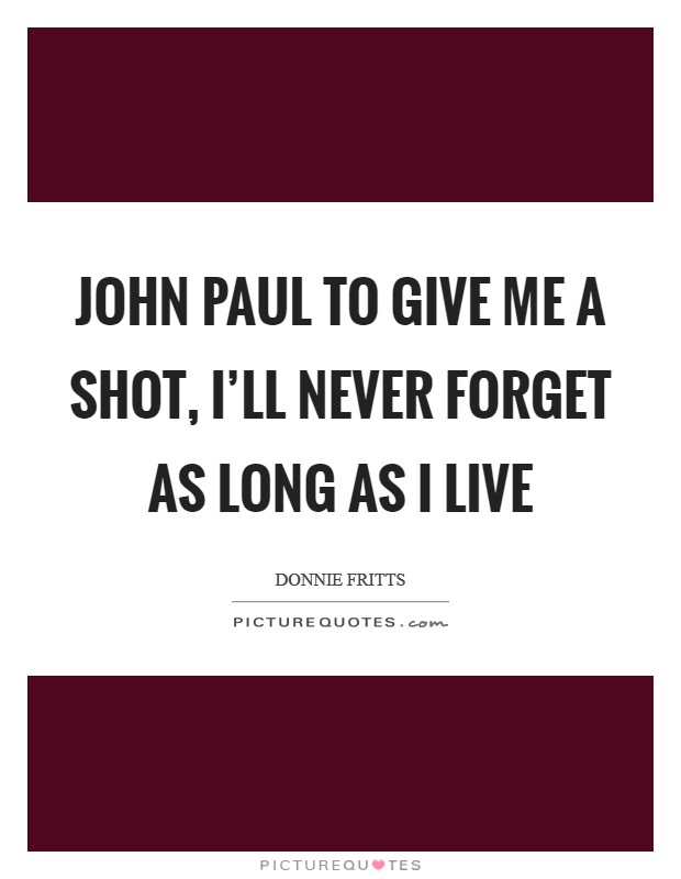 John Paul to give me a shot, I'll never forget as long as I live Picture Quote #1
