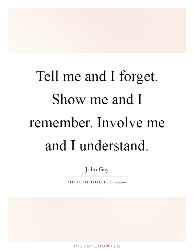 Tell me and I forget. Show me and I remember. Involve me and I understand Picture Quote #1