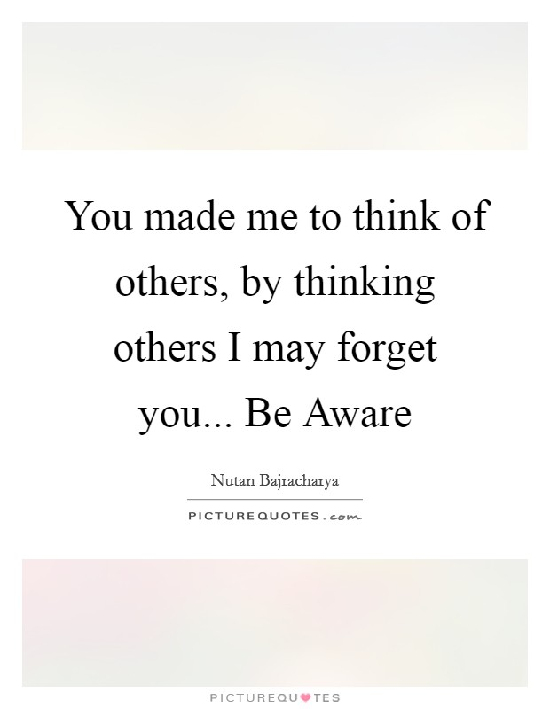 You made me to think of others, by thinking others I may forget you... Be Aware Picture Quote #1
