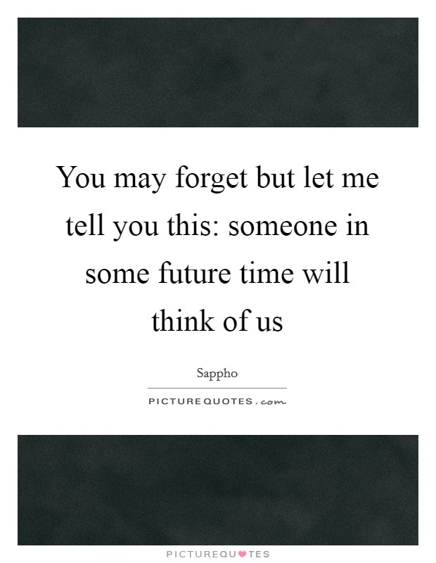 You may forget but let me tell you this: someone in some future time will think of us Picture Quote #1