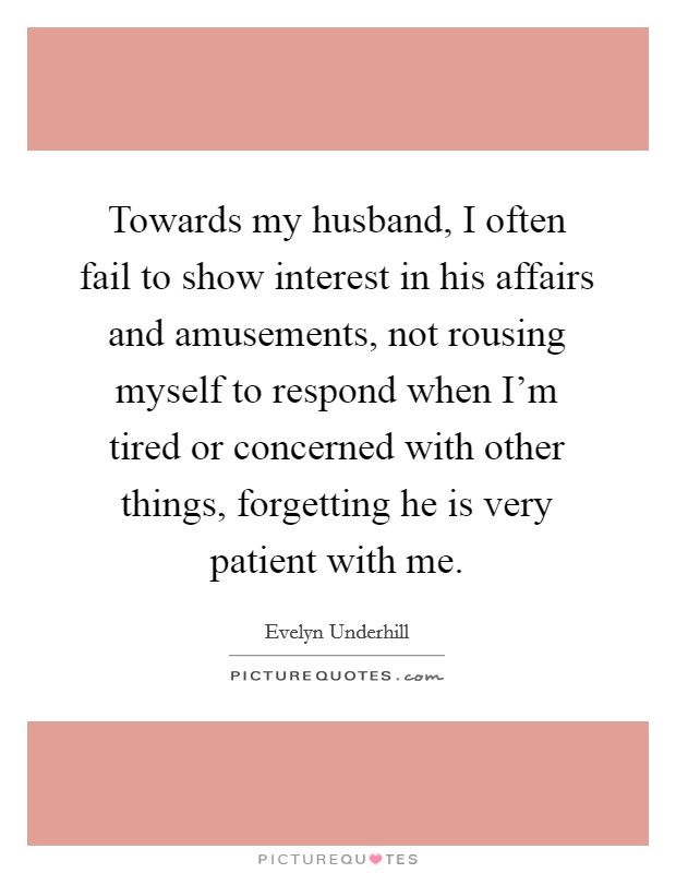 Towards my husband, I often fail to show interest in his affairs and amusements, not rousing myself to respond when I'm tired or concerned with other things, forgetting he is very patient with me. Picture Quote #1