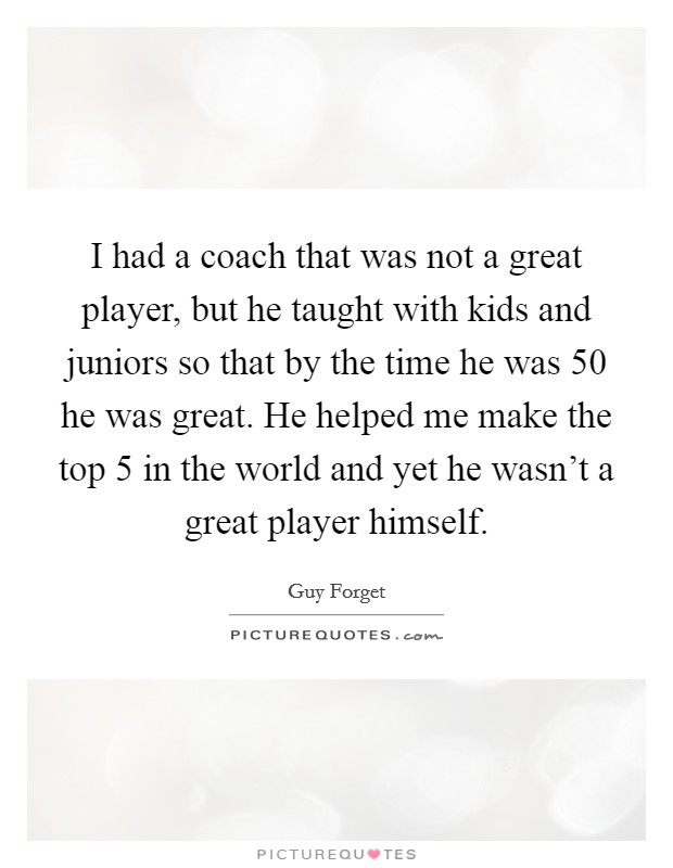 I had a coach that was not a great player, but he taught with kids and juniors so that by the time he was 50 he was great. He helped me make the top 5 in the world and yet he wasn't a great player himself Picture Quote #1