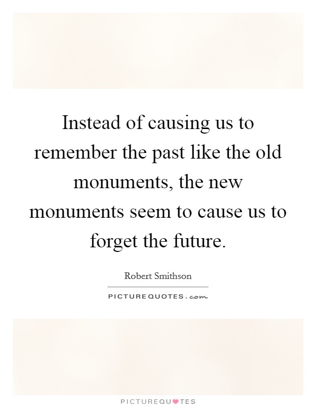 Instead of causing us to remember the past like the old monuments, the new monuments seem to cause us to forget the future Picture Quote #1
