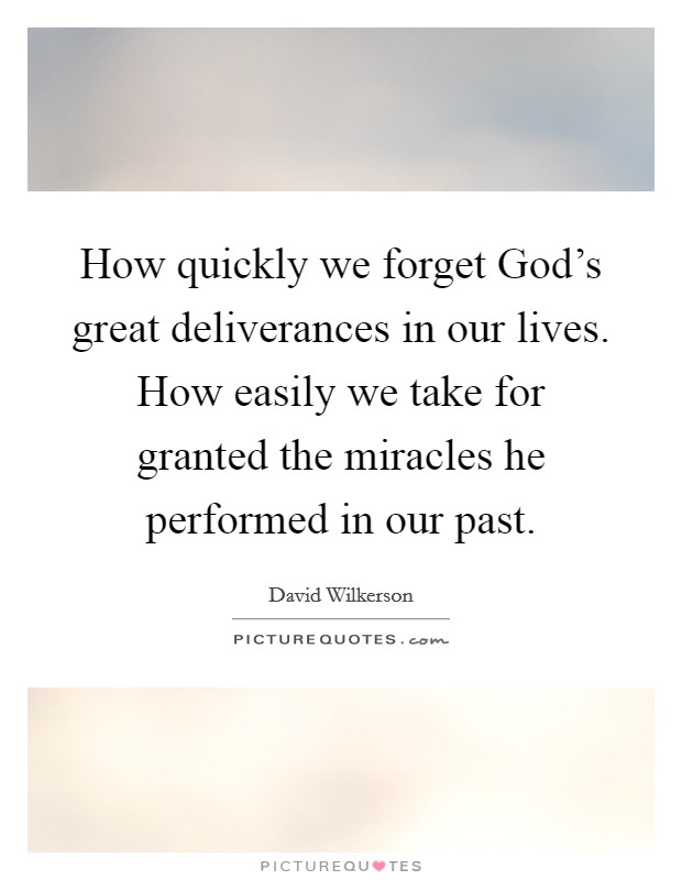 How quickly we forget God's great deliverances in our lives. How easily we take for granted the miracles he performed in our past Picture Quote #1