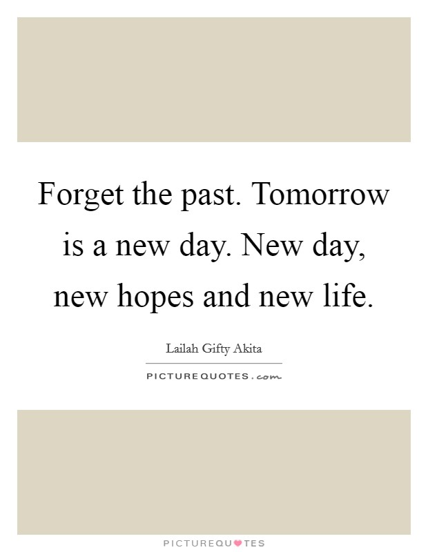 Forget the past. Tomorrow is a new day. New day, new hopes and new life Picture Quote #1