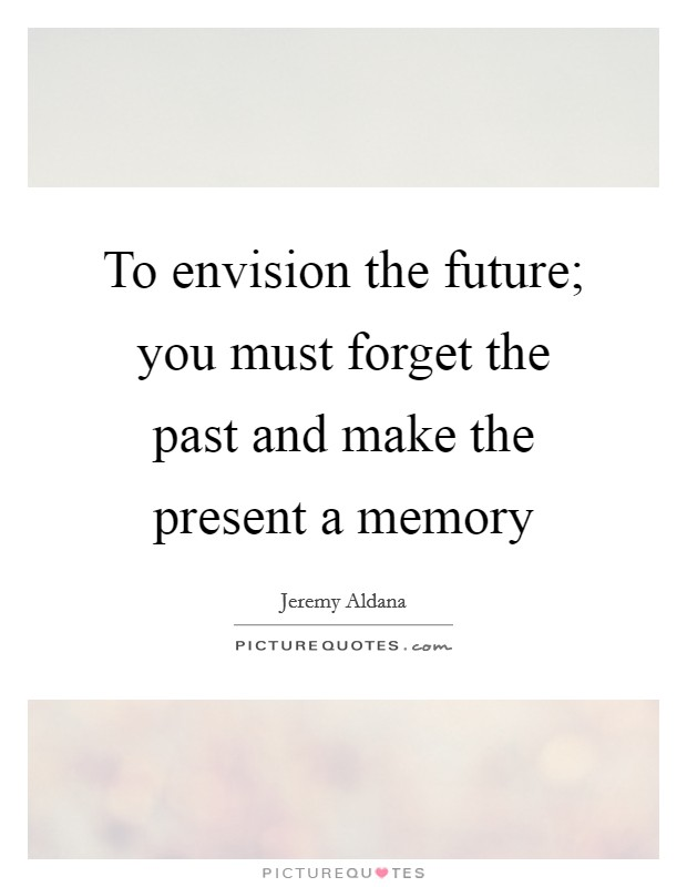 To envision the future; you must forget the past and make the present a memory Picture Quote #1