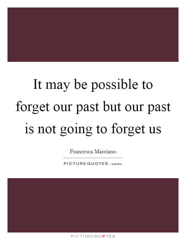 It may be possible to forget our past but our past is not going to forget us Picture Quote #1