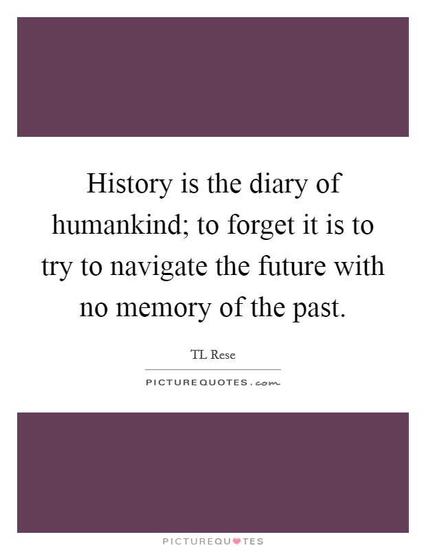 History is the diary of humankind; to forget it is to try to navigate the future with no memory of the past Picture Quote #1