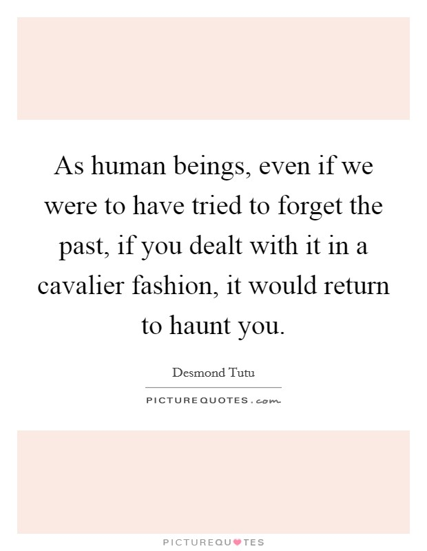 As human beings, even if we were to have tried to forget the past, if you dealt with it in a cavalier fashion, it would return to haunt you Picture Quote #1