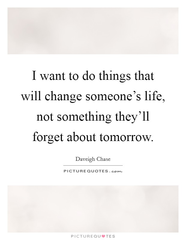I want to do things that will change someone's life, not something they'll forget about tomorrow Picture Quote #1