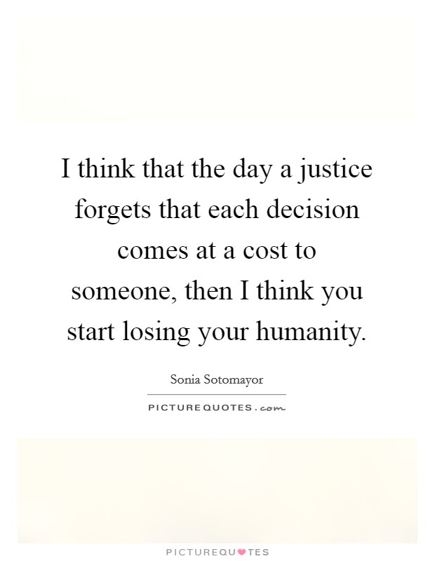 I think that the day a justice forgets that each decision comes at a cost to someone, then I think you start losing your humanity. Picture Quote #1