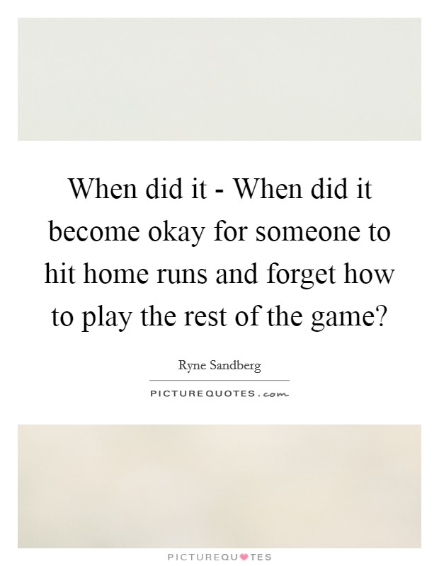 When did it - When did it become okay for someone to hit home runs and forget how to play the rest of the game? Picture Quote #1