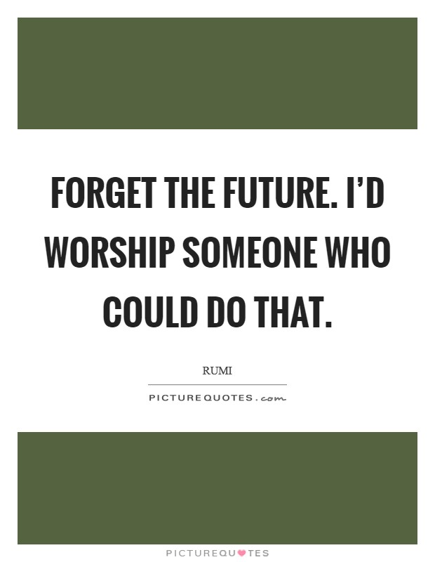 Forget the future. I'd worship someone who could do that Picture Quote #1