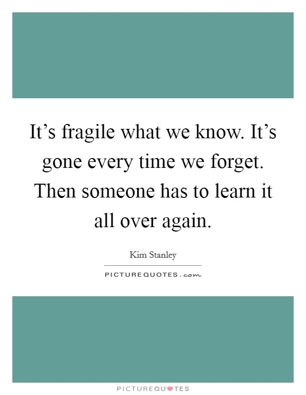 It's fragile what we know. It's gone every time we forget. Then someone has to learn it all over again Picture Quote #1