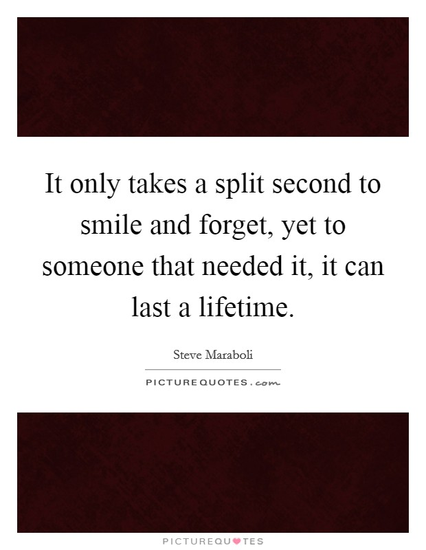 It only takes a split second to smile and forget, yet to someone that needed it, it can last a lifetime Picture Quote #1