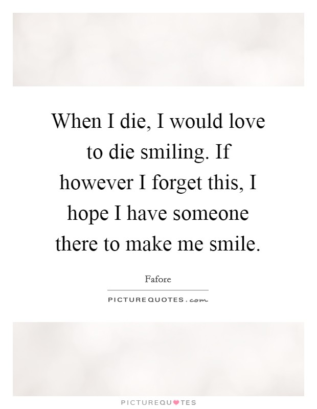 When I die, I would love to die smiling. If however I forget this, I hope I have someone there to make me smile Picture Quote #1