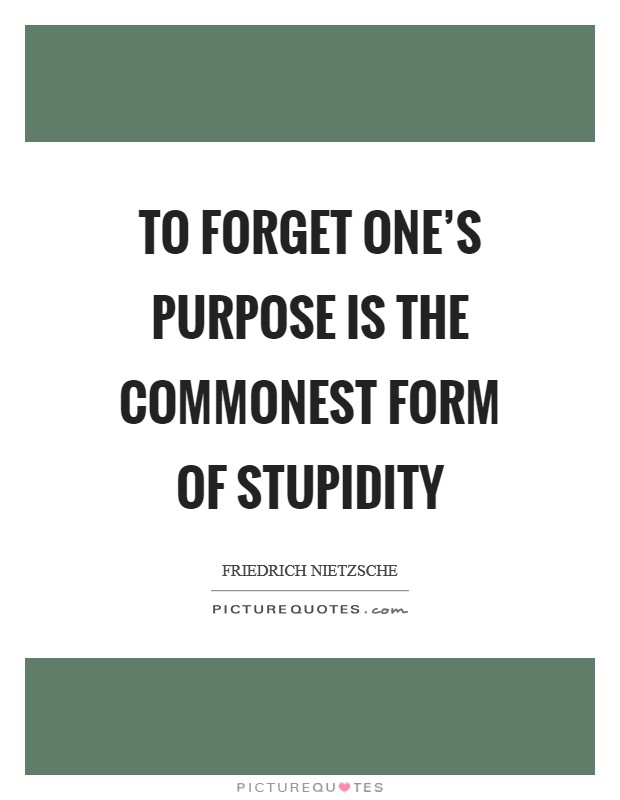 To forget one's purpose is the commonest form of stupidity Picture Quote #1