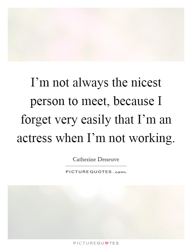 I'm not always the nicest person to meet, because I forget very easily that I'm an actress when I'm not working Picture Quote #1