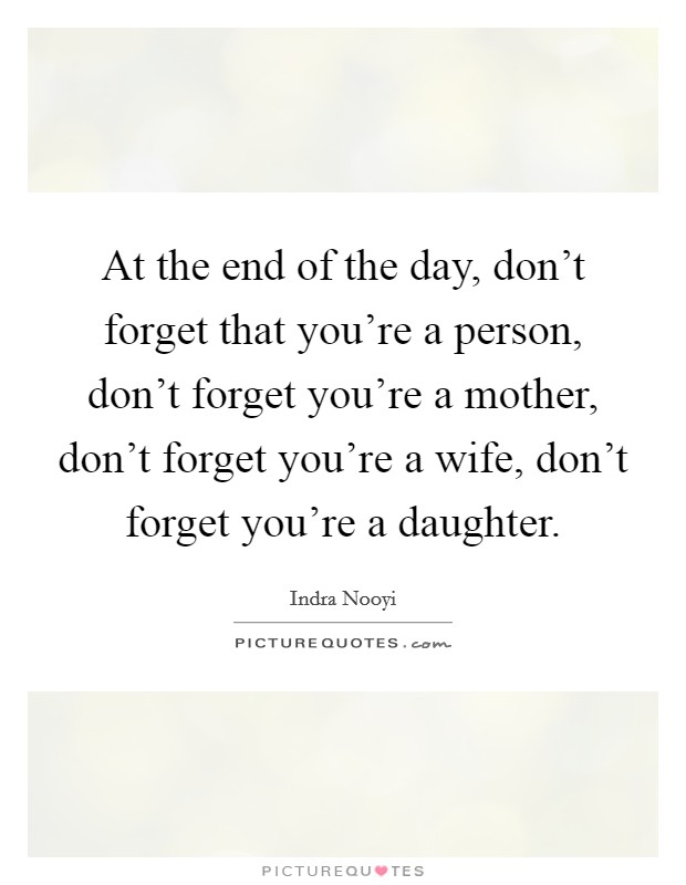 At the end of the day, don't forget that you're a person, don't forget you're a mother, don't forget you're a wife, don't forget you're a daughter Picture Quote #1