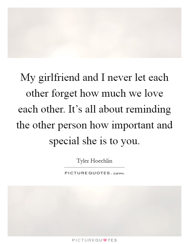 My girlfriend and I never let each other forget how much we love each other. It's all about reminding the other person how important and special she is to you Picture Quote #1