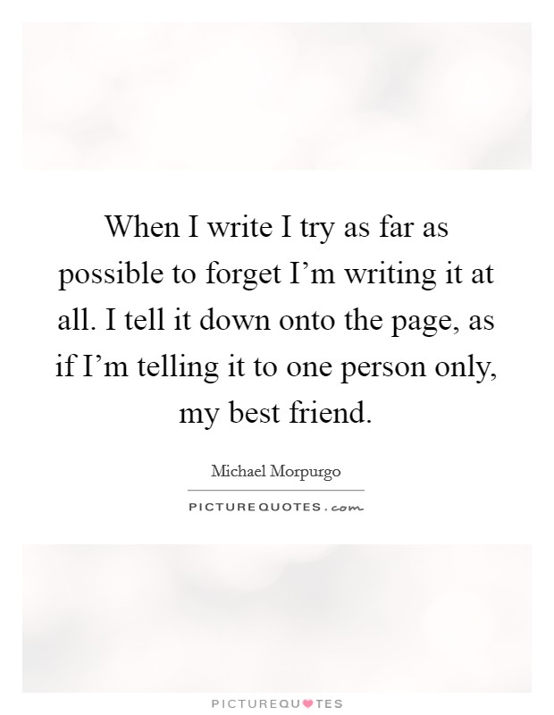 When I write I try as far as possible to forget I'm writing it at all. I tell it down onto the page, as if I'm telling it to one person only, my best friend Picture Quote #1