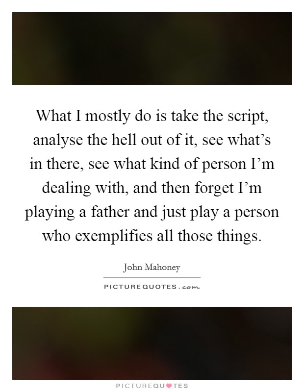 What I mostly do is take the script, analyse the hell out of it, see what's in there, see what kind of person I'm dealing with, and then forget I'm playing a father and just play a person who exemplifies all those things Picture Quote #1