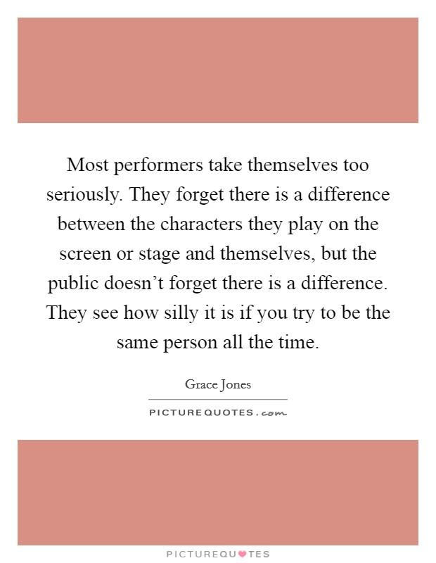 Most performers take themselves too seriously. They forget there is a difference between the characters they play on the screen or stage and themselves, but the public doesn't forget there is a difference. They see how silly it is if you try to be the same person all the time Picture Quote #1