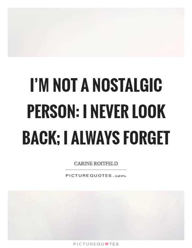 I'm not a nostalgic person: I never look back; I always forget Picture Quote #1