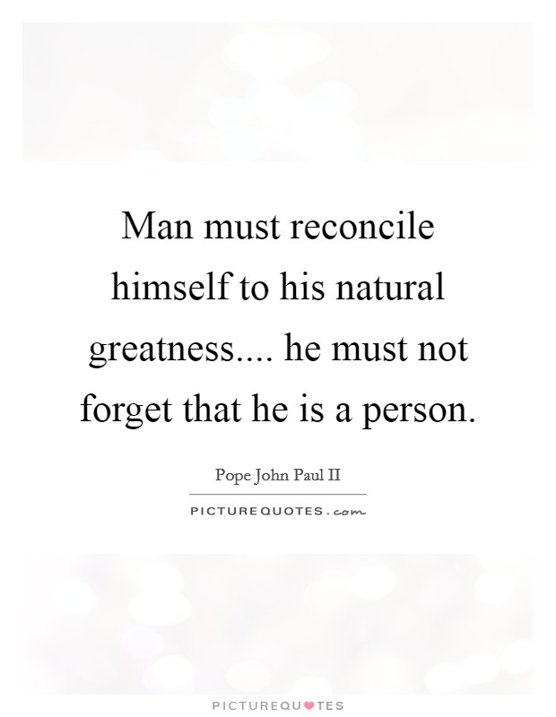 Man must reconcile himself to his natural greatness.... he must not forget that he is a person Picture Quote #1