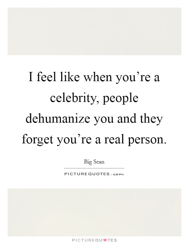I feel like when you're a celebrity, people dehumanize you and they forget you're a real person Picture Quote #1