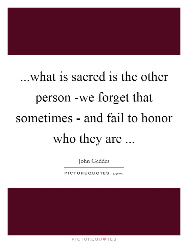 ...what is sacred is the other person -we forget that sometimes - and fail to honor who they are  Picture Quote #1