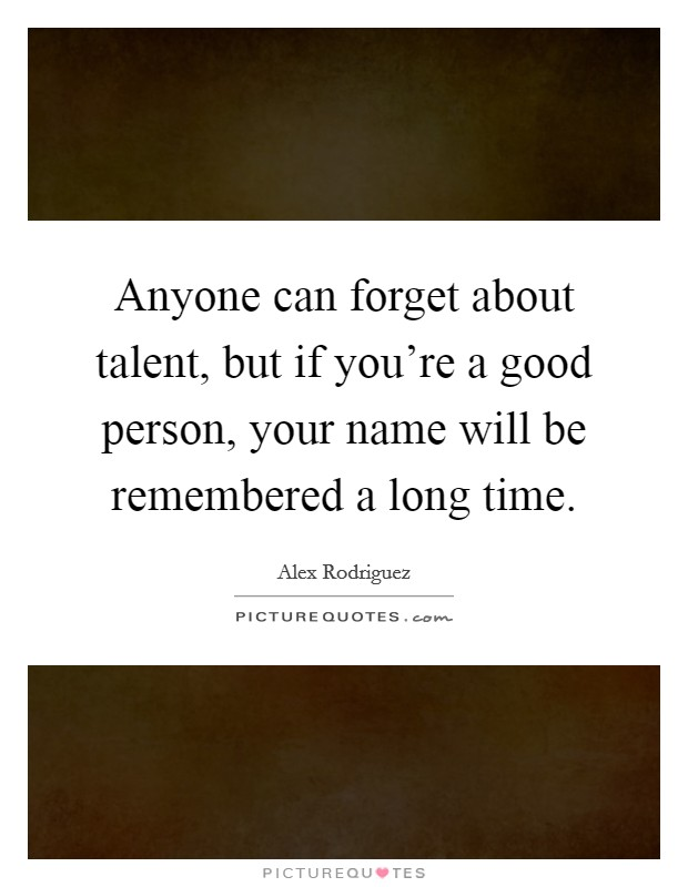 Anyone can forget about talent, but if you're a good person, your name will be remembered a long time Picture Quote #1