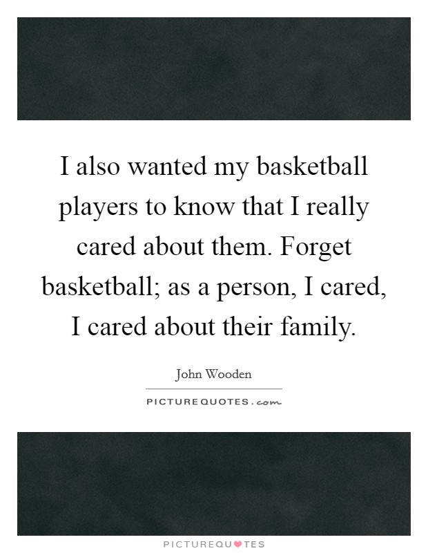 I also wanted my basketball players to know that I really cared about them. Forget basketball; as a person, I cared, I cared about their family Picture Quote #1
