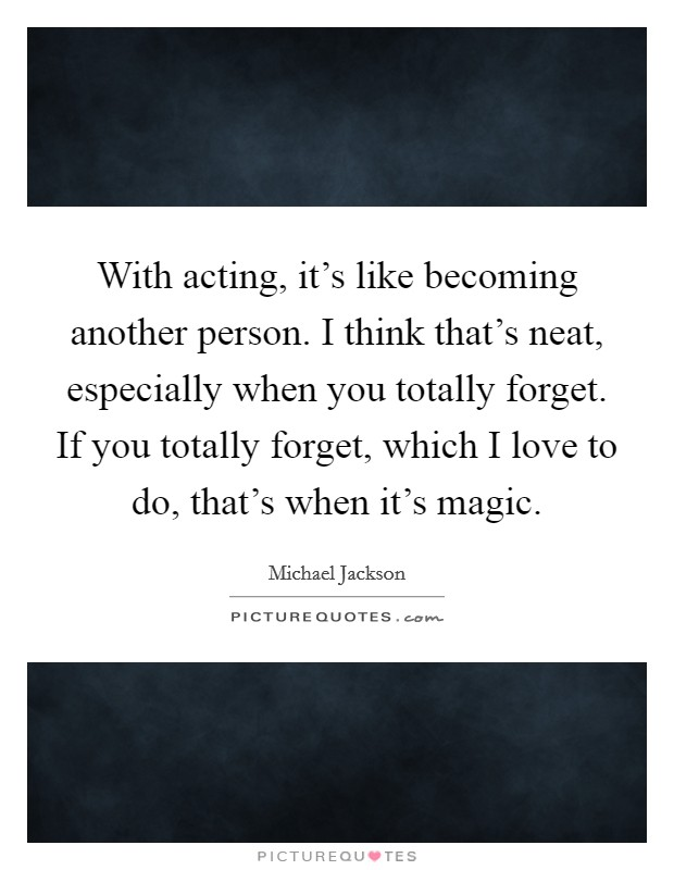 With acting, it's like becoming another person. I think that's neat, especially when you totally forget. If you totally forget, which I love to do, that's when it's magic Picture Quote #1