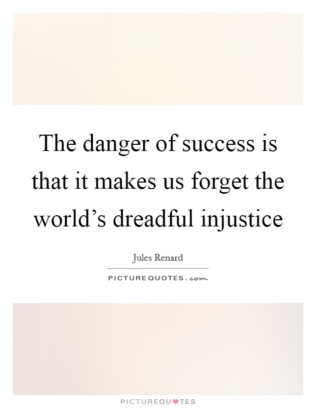 The danger of success is that it makes us forget the world's dreadful injustice Picture Quote #1