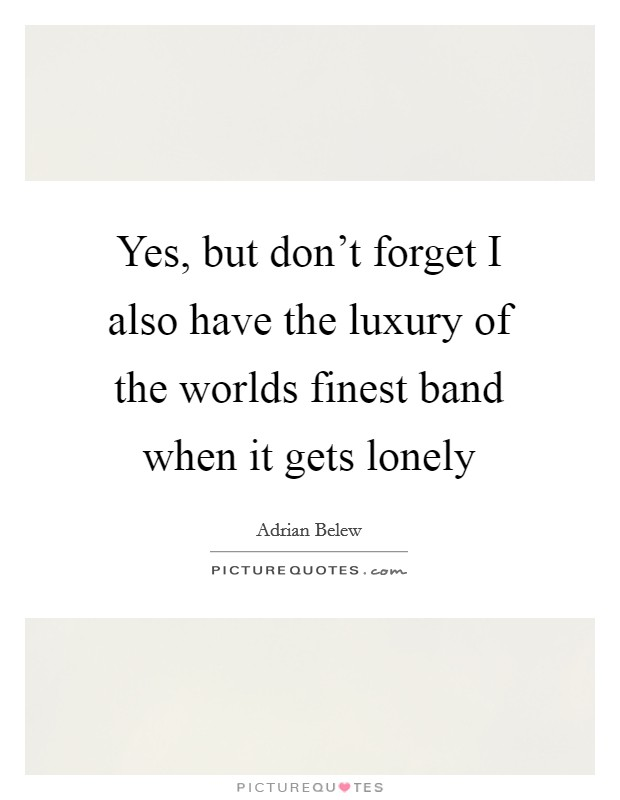 Yes, but don't forget I also have the luxury of the worlds finest band when it gets lonely Picture Quote #1